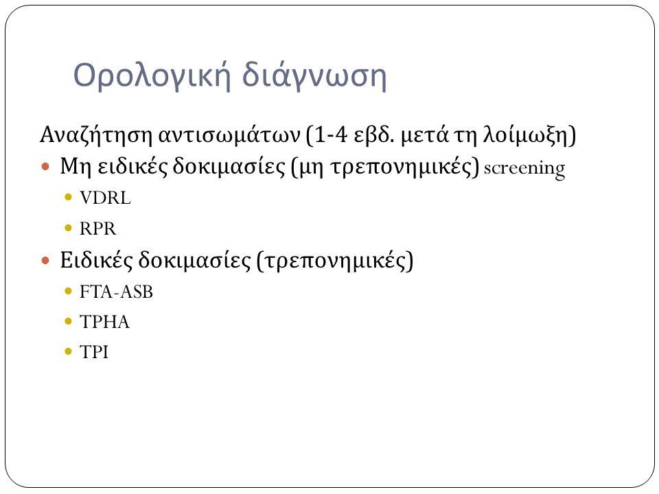 Ορολογική διάγνωση Αναζήτηση αντισωμάτων (1-4 εβδ. μετά τη λοίμωξη ) Μη ειδικές δοκιμασίες ( μη τρεπονημικές ) screening VDRL RPR Ειδικές δοκιμασίες (