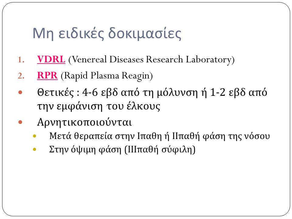 Μη ειδικές δοκιμασίες 1. VDRL (Venereal Diseases Research Laboratory) 2. RPR (Rapid Plasma Reagin) Θετικές : 4-6 εβδ από τη μόλυνση ή 1-2 εβδ από την