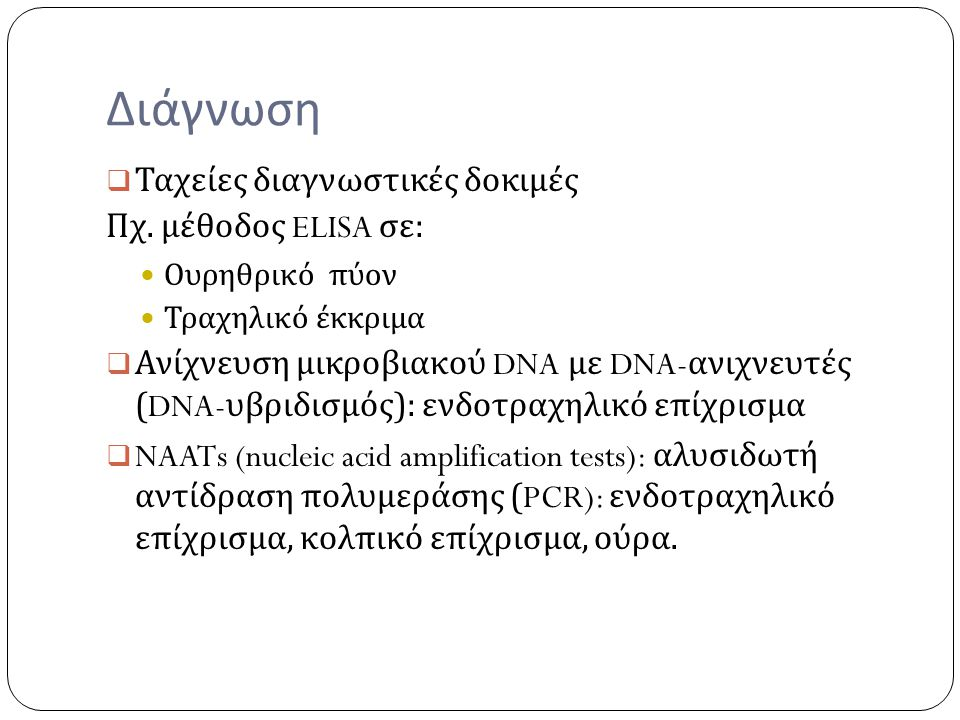 Διάγνωση  Ταχείες διαγνωστικές δοκιμές Πχ. μέθοδος ELISA σε : Ουρηθρικό πύον Τραχηλικό έκκριμα  Ανίχνευση μικροβιακού DNA με DNA- ανιχνευτές (DNA- υ