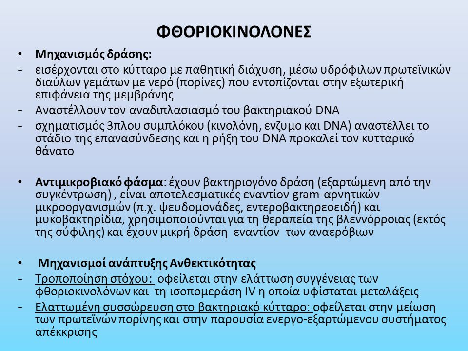 ΦΘΟΡΙΟΚΙΝΟΛΟΝΕΣ Φαρμακοκινητική - Απορρόφηση: Η νορφλοξασίνη, όταν χορηγείται από το στόμα, απορροφάται σε ποσοστό 35-70%, ενώ οι υπόλοιπες φθοριοκινολόνες σε ποσοστό 70-90% (διατίθεται και ενδοφλέβια) - Κατανομή: σύνδεση με πρωτεΐνες του πλάσματος (1Ο έως 40%) και καλή κατανομή σε όλους τους ιστούς και τα υγρά του σώματος (στα οστά, ούρα, νεφρό, προστατικό ιστό, πνεύμονες) με περιορισμένη διείσδυση στο ΕΝΥ - Απέκκριση: από τους νεφρούς Ανεπιθύμητες ενέργειες: γαστρεντερικές διαταραχές, προβλήματα στο ΚΝΣ και στο συνδετικό ιστό, νεφροτοξικότητα, φωτοτοξικότητα, ηπατοτοξικότητα Αντενδείξεις: εγκυμοσύνη, σε γυναίκες που θηλάζουν, άτομα κάτω των 18 ετών