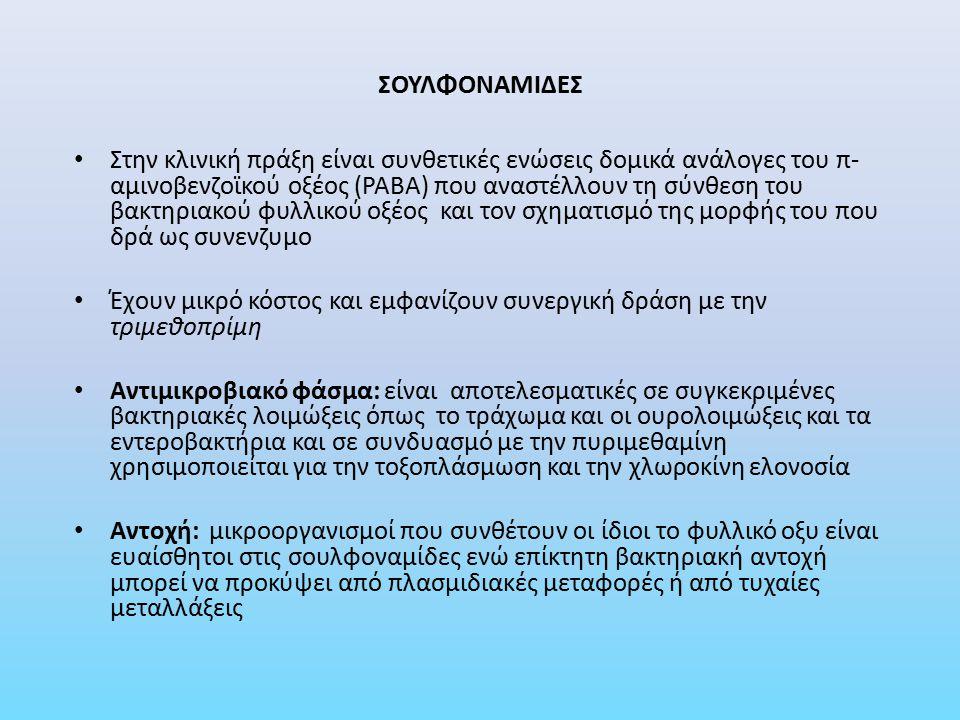 ΣΟΥΛΦΟΝΑΜΙΔΕΣ Φαρμακοκινητική: - Χορήγηση: καλή απορρόφηση από το στόμα ή με μορφή υπόθετου για την θεραπεία χρόνιων φλεγμονωδών νόσων του εντέρου ή ενδοφλέβια χορήγηση σε ασθενείς που δεν μπορούν να το λάβουν από το στόμα ή τοπικά (οξική μαφενίδη) σε βαριά εγκαύματα (λιγότερες περιπτώσεις σηψαιμίας) - Κατανομή: κατανέμονται σε ολόκληρη την ποσότητα ύδατος του οργανισμού, διεισδύουν στο εγκεφαλονωτιαίο υγρό, στο μητρικό γάλα και διαπερνούν τον πλακούντα - Μεταβολισμός: γίνεται κυρίως στο ήπαρ και τα προϊόντα στερούνται αντιμικροβιακής δράσης, όμως μπορούν να αποβούν τοξικά προκαλώντας κρυσταλλουρία και πιθανή βλάβη στους νεφρούς Αποβολή: από τους νεφρούς Ανεπιθύμητες ενέργειες: κρυσταλλουρία, υπερευαισθησία-αλλεργίες, αιμοποιητικές διαταραχές, πυρηνικός ίκτερος Αντενδείξεις: νεογνά και βρέφη < 2 μηνών, σε έγκυες στο τέλος της κυήσεως, ασθενείς που λαμβάνουν μεθαναμίνη