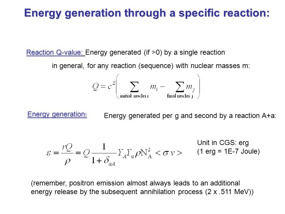 Energy generation through a specific reaction: Reaction Q-value: Reaction Q-value: Energy generated (if >0) by a single reaction in general, for any reaction (sequence) with nuclear masses m: Energy generation  Energy generated per g and second by a reaction A+a: (remember, positron emission almost always leads to an additional energy release by the subsequent annihilation process (2 x.511 MeV)) Unit in CGS: erg (1 erg = 1E-7 Joule)
