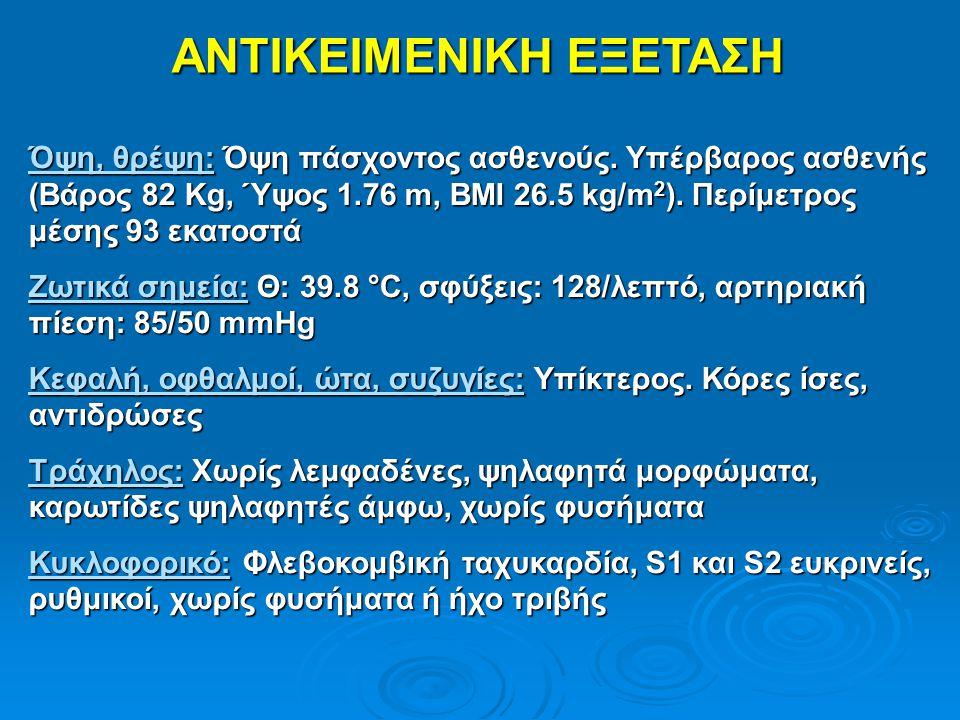 ΑΝΤΙΚΕΙΜΕΝΙΚΗ ΕΞΕΤΑΣΗ Όψη, θρέψη: Όψη πάσχοντος ασθενούς. Υπέρβαρος ασθενής (Βάρος 82 Kg, Ύψος 1.76 m, BMI 26.5 kg/m 2 ). Περίμετρος μέσης 93 εκατοστά