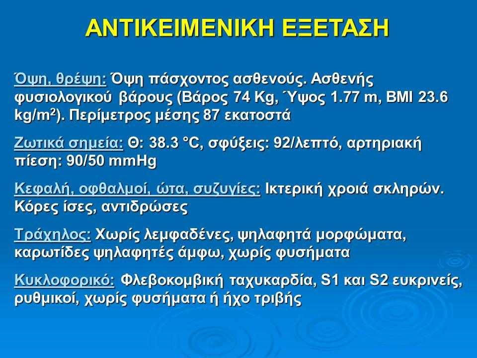 ΑΝΤΙΚΕΙΜΕΝΙΚΗ ΕΞΕΤΑΣΗ Όψη, θρέψη: Όψη πάσχοντος ασθενούς. Ασθενής φυσιολογικού βάρους (Βάρος 74 Kg, Ύψος 1.77 m, BMI 23.6 kg/m 2 ). Περίμετρος μέσης 8