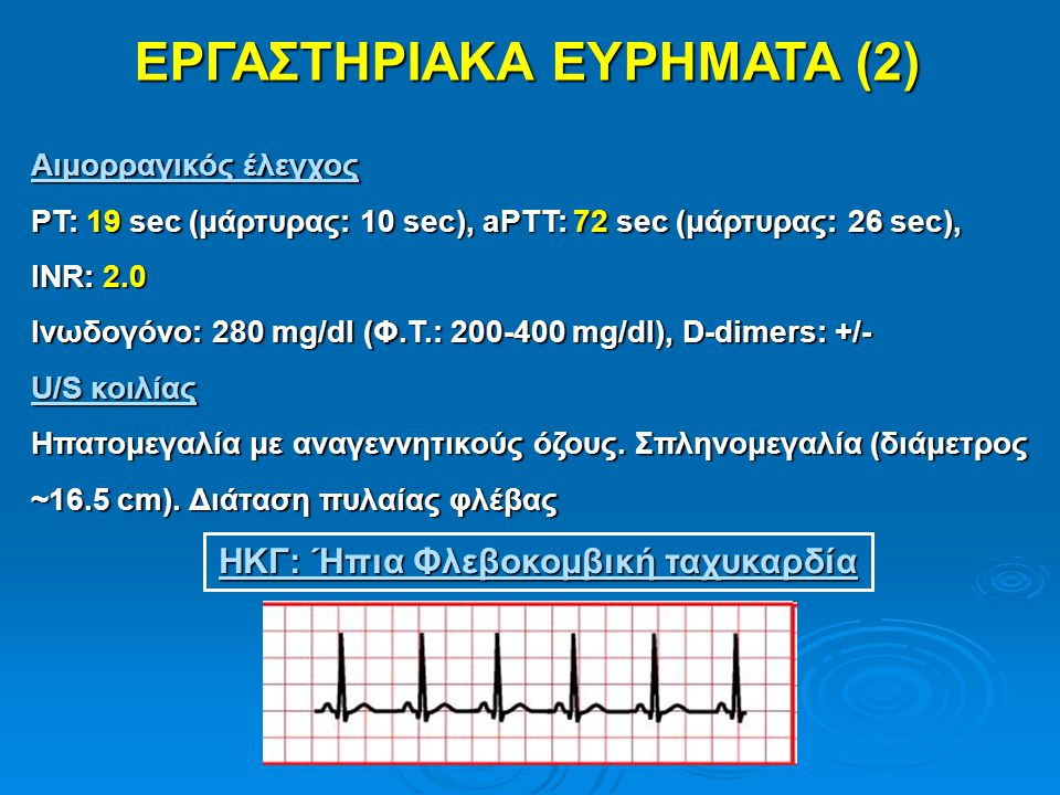 ΕΡΓΑΣΤΗΡΙΑΚΑ ΕΥΡΗΜΑΤΑ (2) Αιμορραγικός έλεγχος PT: 19 sec (μάρτυρας: 10 sec), aPTT: 72 sec (μάρτυρας: 26 sec), INR: 2.0 Ινωδογόνο: 280 mg/dl (Φ.Τ.: 20