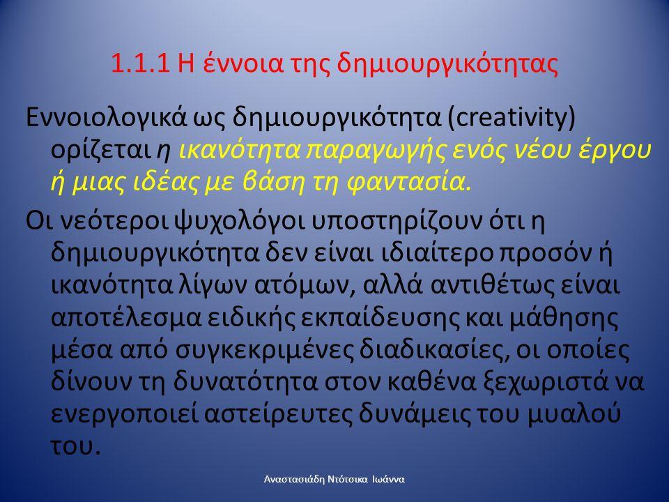 1.1.1 H έννοια της δημιουργικότητας Εννοιολογικά ως δημιουργικότητα (creativity) ορίζεται η ικανότητα παραγωγής ενός νέου έργου ή μιας ιδέας με βάση τ
