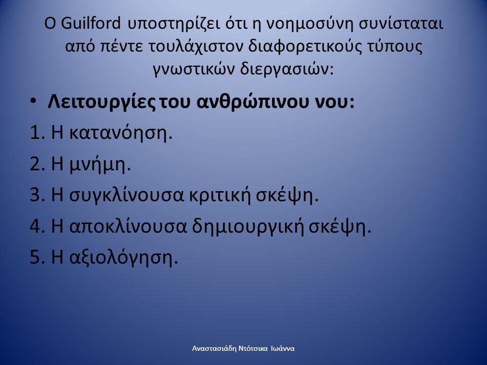 Ο Guilford υποστηρίζει ότι η νοημοσύνη συνίσταται από πέντε τουλάχιστον διαφορετικούς τύπους γνωστικών διεργασιών: Λειτουργίες του ανθρώπινου νου: 1.