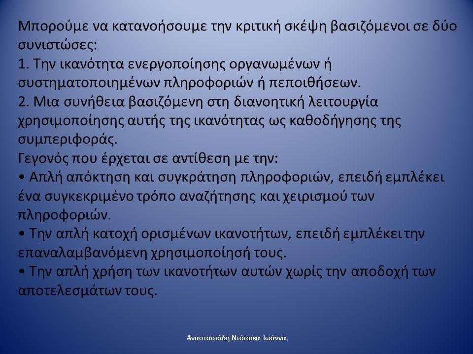 Αναστασιάδη Ντότσικα Ιωάννα Μπορούμε να κατανοήσουμε την κριτική σκέψη βασιζόμενοι σε δύο συνιστώσες: 1. Την ικανότητα ενεργοποίησης οργανωμένων ή συσ