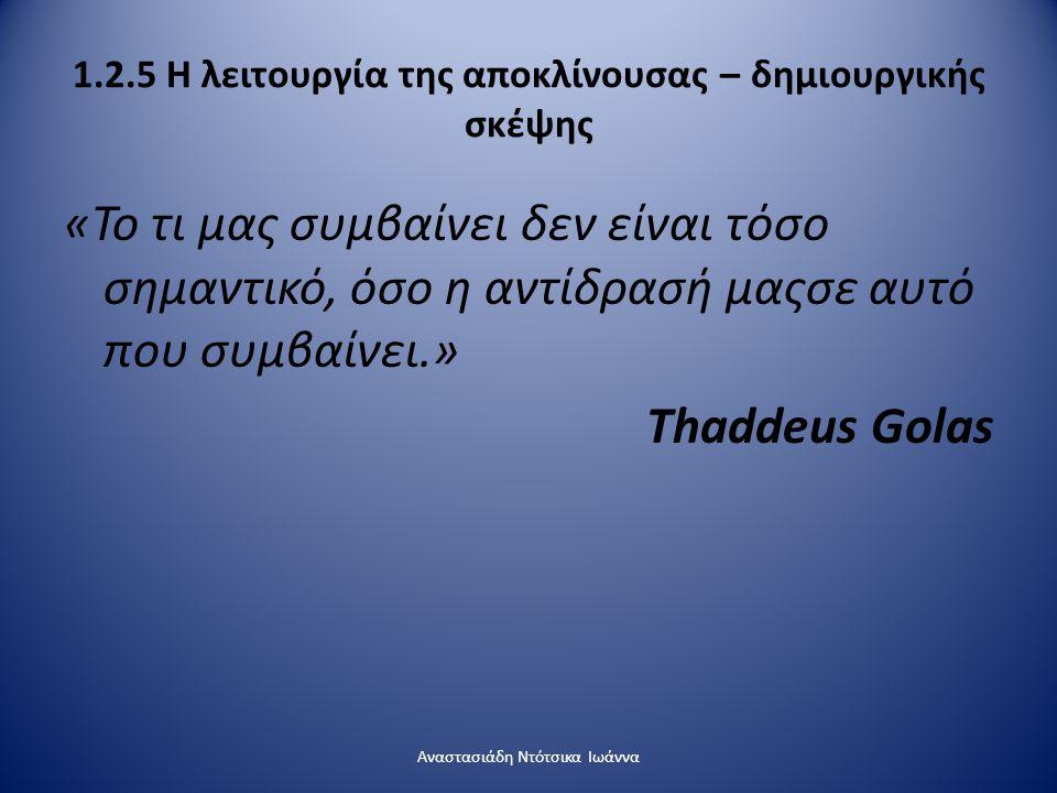 1.2.5 Η λειτουργία της αποκλίνουσας – δημιουργικής σκέψης «Το τι μας συμβαίνει δεν είναι τόσο σημαντικό, όσο η αντίδρασή μαςσε αυτό που συμβαίνει.» Th