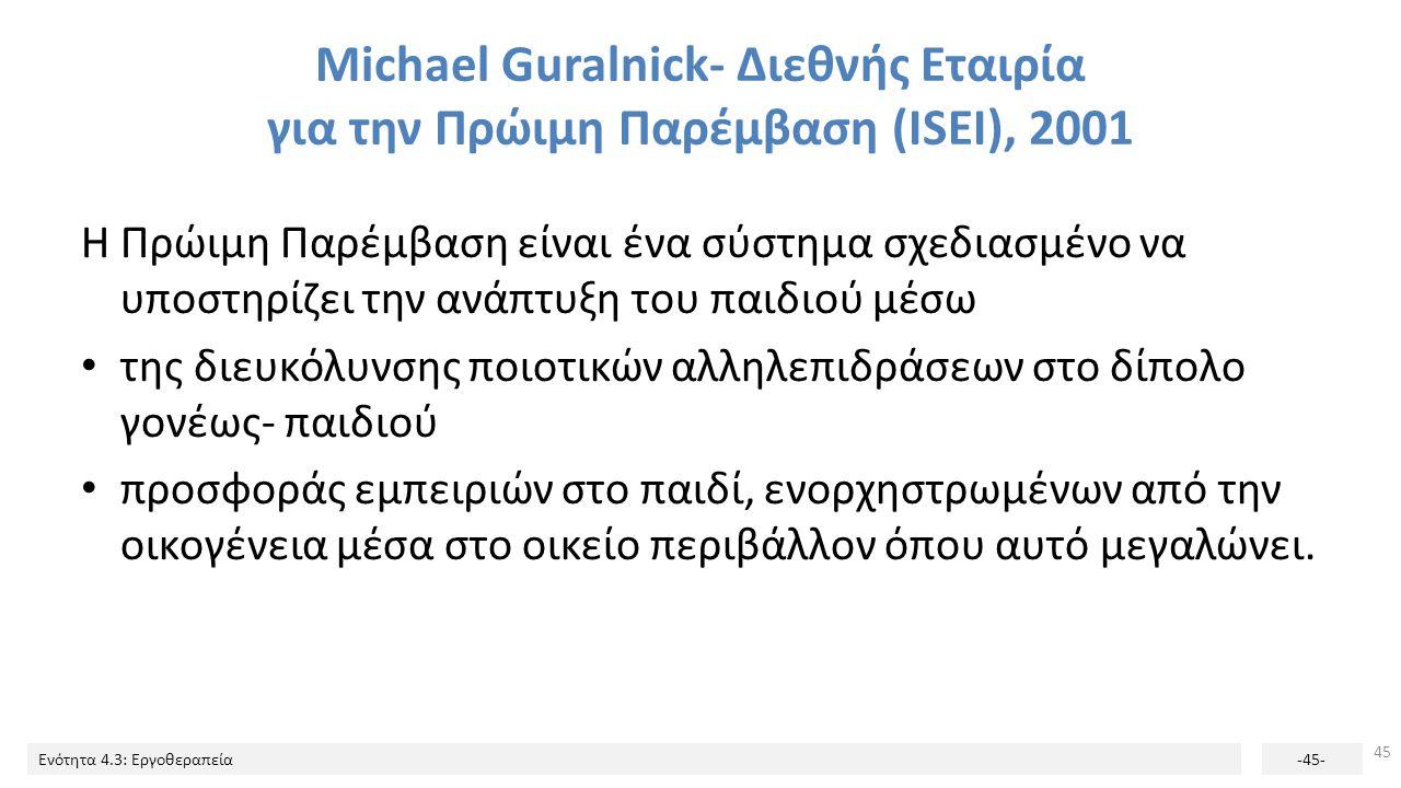 Ενότητα 4.3: Εργοθεραπεία-45- Michael Guralnick- Διεθνής Εταιρία για την Πρώιμη Παρέμβαση (ISEI), 2001 Η Πρώιμη Παρέμβαση είναι ένα σύστημα σχεδιασμέν