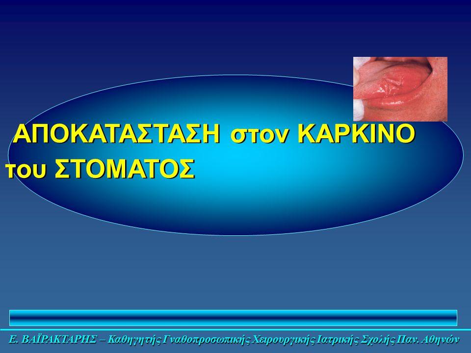 Ε. ΒΑΪΡΑΚΤΑΡΗΣ – Καθηγητής Γναθοπροσωπικής Χειρουργικής Ιατρικής Σχολής Παν. Αθηνών ΑΠΟΚΑΤΑΣΤΑΣΗ στον ΚΑΡΚΙΝΟ του ΣΤΟΜΑΤΟΣ