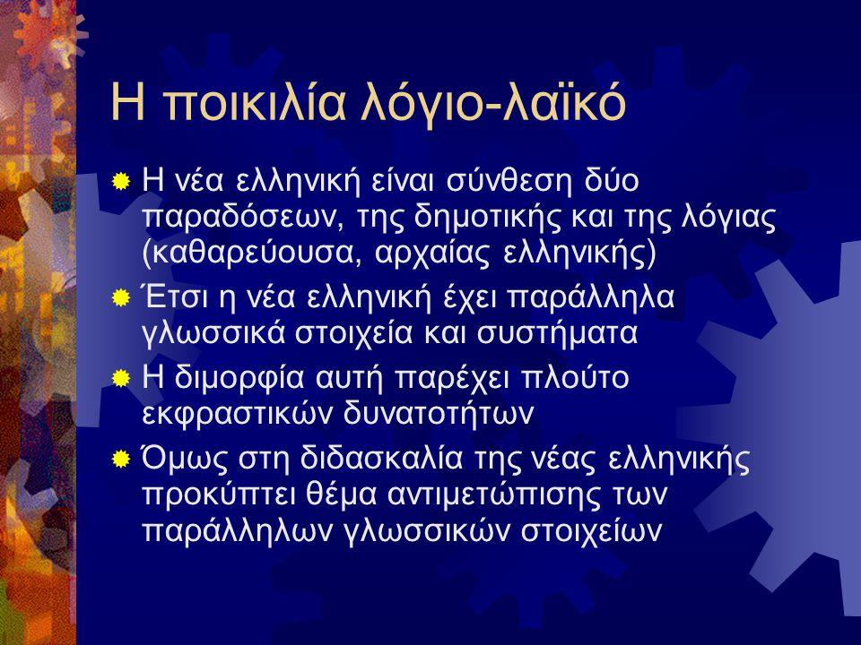 H ποικιλία λόγιο-λαϊκό  Η νέα ελληνική είναι σύνθεση δύο παραδόσεων, της δημοτικής και της λόγιας (καθαρεύουσα, αρχαίας ελληνικής)  Έτσι η νέα ελληνική έχει παράλληλα γλωσσικά στοιχεία και συστήματα  Η διμορφία αυτή παρέχει πλούτο εκφραστικών δυνατοτήτων  Όμως στη διδασκαλία της νέας ελληνικής προκύπτει θέμα αντιμετώπισης των παράλληλων γλωσσικών στοιχείων
