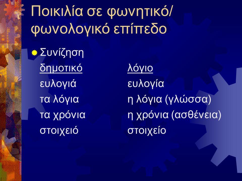 Ποικιλία σε φωνητικό/ φωνολογικό επίπεδο  Συνίζηση δημοτικό λόγιο ευλογιάευλογία τα λόγιαη λόγια (γλώσσα) τα χρόνιαη χρόνια (ασθένεια) στοιχειόστοιχείο