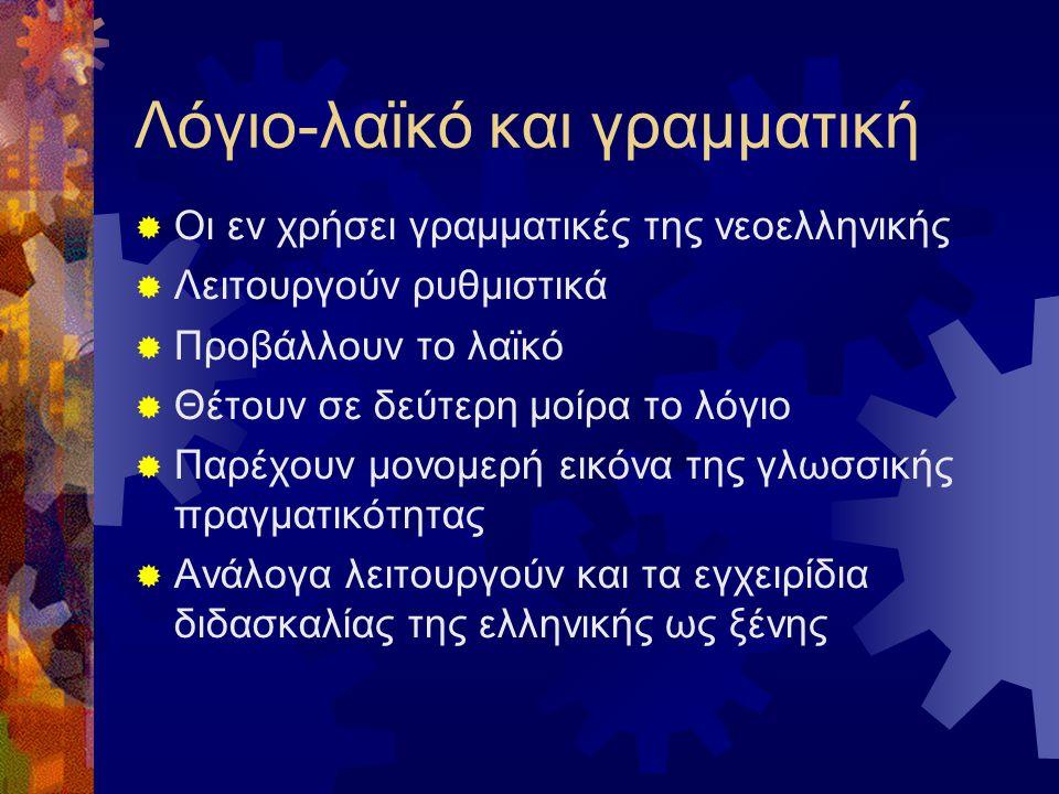Λόγιο-λαϊκό και γραμματική  Οι εν χρήσει γραμματικές της νεοελληνικής  Λειτουργούν ρυθμιστικά  Προβάλλουν το λαϊκό  Θέτουν σε δεύτερη μοίρα το λόγιο  Παρέχουν μονομερή εικόνα της γλωσσικής πραγματικότητας  Ανάλογα λειτουργούν και τα εγχειρίδια διδασκαλίας της ελληνικής ως ξένης