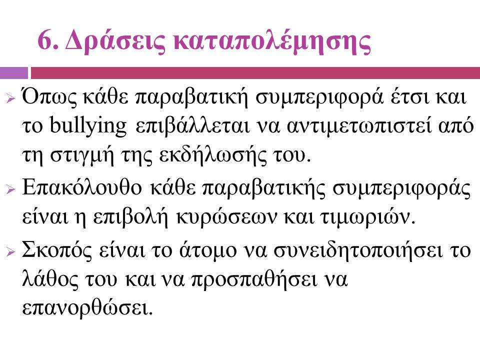 6. Δράσεις καταπολέμησης  Όπως κάθε παραβατική συμπεριφορά έτσι και το bullying επιβάλλεται να αντιμετωπιστεί από τη στιγμή της εκδήλωσής του.  Επακ