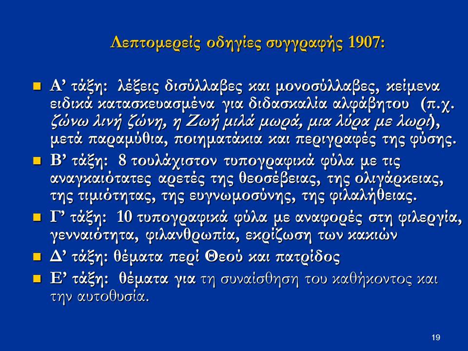 19 Λεπτομερείς οδηγίες συγγραφής 1907: Α' τάξη: λέξεις δισύλλαβες και μονοσύλλαβες, κείμενα ειδικά κατασκευασμένα για διδασκαλία αλφάβητου (π.χ. ζώνω