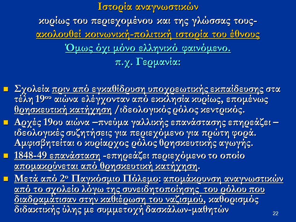 22 Ιστορία αναγνωστικών κυρίως του περιεχομένου και της γλώσσας τους- ακολουθεί κοινωνική-πολιτική ιστορία του έθνους Όμως όχι μόνο ελληνικό φαινόμενο