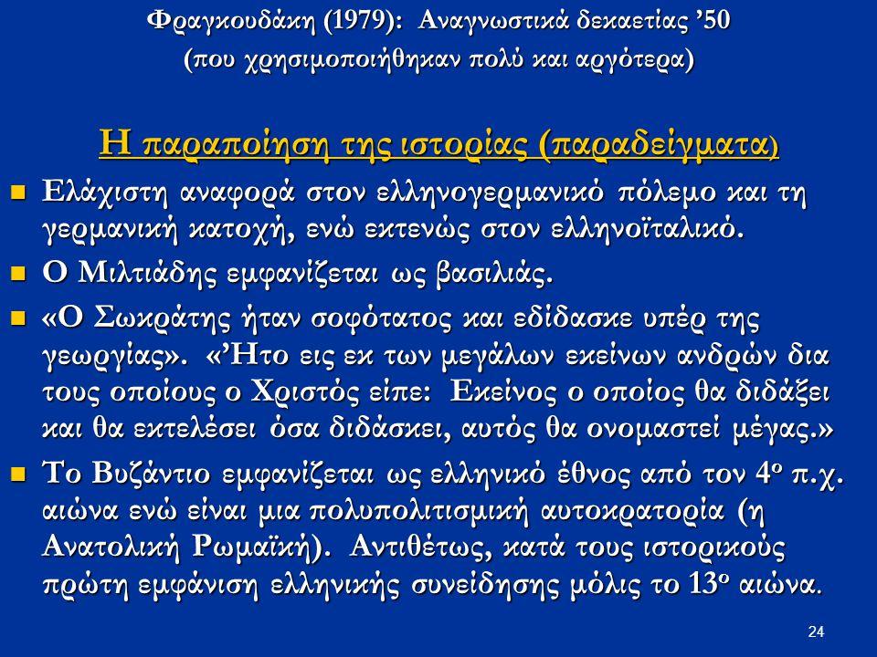 24 Φραγκουδάκη (1979): Αναγνωστικά δεκαετίας '50 (που χρησιμοποιήθηκαν πολύ και αργότερα) Η παραποίηση της ιστορίας (παραδείγματα ) Ελάχιστη αναφορά σ