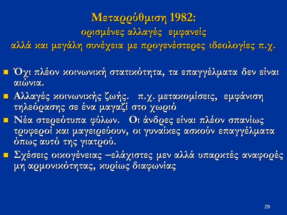 29 Μεταρρύθμιση 1982: ορισμένες αλλαγές εμφανείς αλλά και μεγάλη συνέχεια με προγενέστερες ιδεολογίες π.χ. Όχι πλέον κοινωνική στατικότητα, τα επαγγέλ