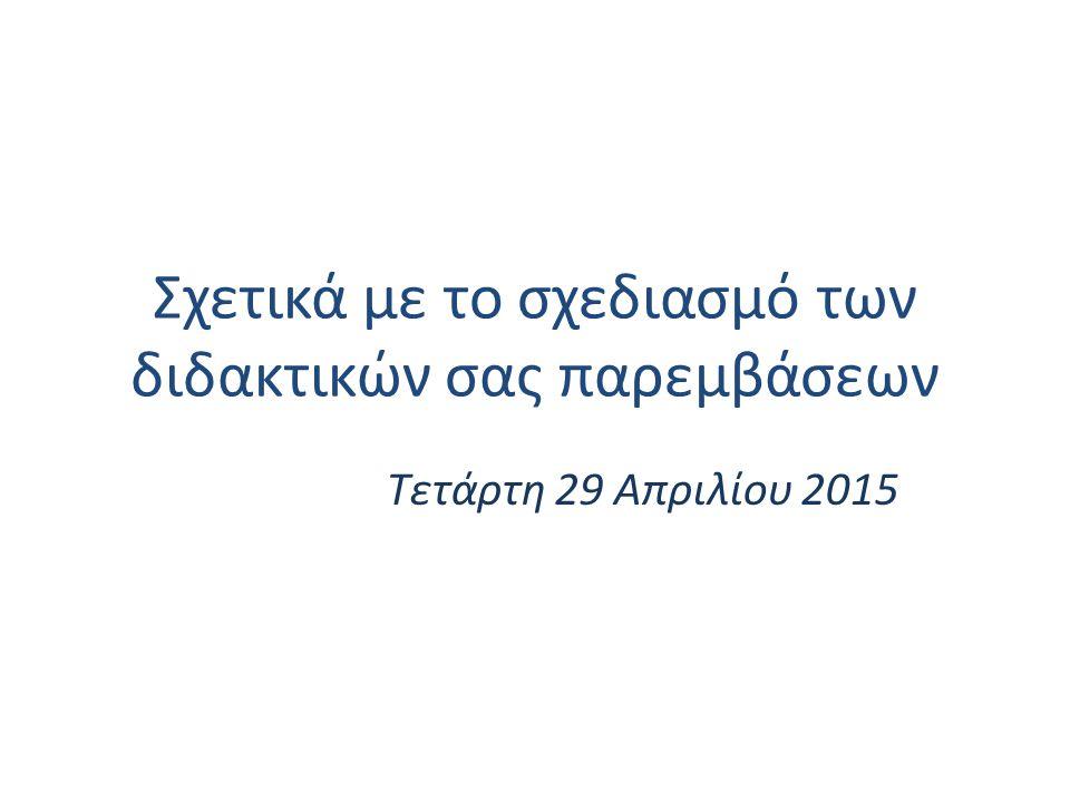 Σχετικά με το σχεδιασμό των διδακτικών σας παρεμβάσεων Τετάρτη 29 Απριλίου 2015