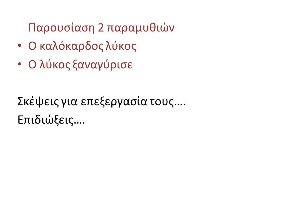 Παρουσίαση 2 παραμυθιών Ο καλόκαρδος λύκος Ο λύκος ξαναγύρισε Σκέψεις για επεξεργασία τους…. Επιδιώξεις….