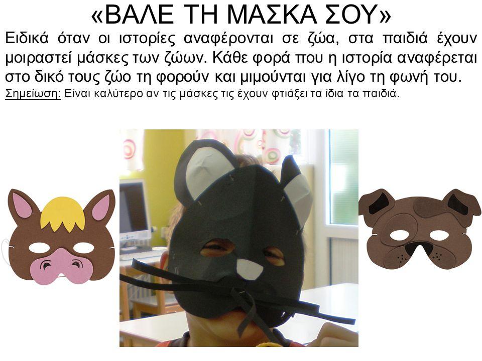 «ΒΑΛΕ ΤΗ ΜΑΣΚΑ ΣΟΥ» Ειδικά όταν οι ιστορίες αναφέρονται σε ζώα, στα παιδιά έχουν μοιραστεί μάσκες των ζώων. Κάθε φορά που η ιστορία αναφέρεται στο δικ