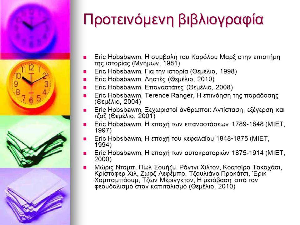 Προτεινόμενη βιβλιογραφία Eric Hobsbawm, Η συμβολή του Καρόλου Μαρξ στην επιστήμη της ιστορίας (Μνήμων, 1981) Eric Hobsbawm, Η συμβολή του Καρόλου Μαρξ στην επιστήμη της ιστορίας (Μνήμων, 1981) Eric Hobsbawm, Για την ιστορία (Θεμέλιο, 1998) Eric Hobsbawm, Για την ιστορία (Θεμέλιο, 1998) Eric Hobsbawm, Ληστές (Θεμέλιο, 2010) Eric Hobsbawm, Ληστές (Θεμέλιο, 2010) Eric Hobsbawm, Επαναστάτες (Θεμέλιο, 2008) Eric Hobsbawm, Επαναστάτες (Θεμέλιο, 2008) Eric Hobsbawm, Terence Ranger, Η επινόηση της παράδοσης (Θεμέλιο, 2004) Eric Hobsbawm, Terence Ranger, Η επινόηση της παράδοσης (Θεμέλιο, 2004) Eric Hobsbawm, Ξεχωριστοί άνθρωποι: Αντίσταση, εξέγερση και τζαζ (Θεμέλιο, 2001) Eric Hobsbawm, Ξεχωριστοί άνθρωποι: Αντίσταση, εξέγερση και τζαζ (Θεμέλιο, 2001) Eric Hobsbawm, Η εποχή των επαναστάσεων 1789-1848 (ΜΙΕΤ, 1997) Eric Hobsbawm, Η εποχή των επαναστάσεων 1789-1848 (ΜΙΕΤ, 1997) Eric Hobsbawm, Η εποχή του κεφαλαίου 1848-1875 (ΜΙΕΤ, 1994) Eric Hobsbawm, Η εποχή του κεφαλαίου 1848-1875 (ΜΙΕΤ, 1994) Eric Hobsbawm, Η εποχή των αυτοκρατοριών 1875-1914 (ΜΙΕΤ, 2000) Eric Hobsbawm, Η εποχή των αυτοκρατοριών 1875-1914 (ΜΙΕΤ, 2000) Μώρις Ντομπ, Πωλ Σουήζυ, Ρόντνι Χίλτον, Κοατσίρο Τακαχάσι, Κρίστοφερ Χιλ, Ζωρζ Λεφέμπρ, Τζουλιάνο Προκάτσι, Έρικ Χομπσμπάουμ, Τζων Μέρινγκτον, Η μετάβαση από τον φεουδαλισμό στον καπιταλισμό (Θεμέλιο, 2010) Μώρις Ντομπ, Πωλ Σουήζυ, Ρόντνι Χίλτον, Κοατσίρο Τακαχάσι, Κρίστοφερ Χιλ, Ζωρζ Λεφέμπρ, Τζουλιάνο Προκάτσι, Έρικ Χομπσμπάουμ, Τζων Μέρινγκτον, Η μετάβαση από τον φεουδαλισμό στον καπιταλισμό (Θεμέλιο, 2010)