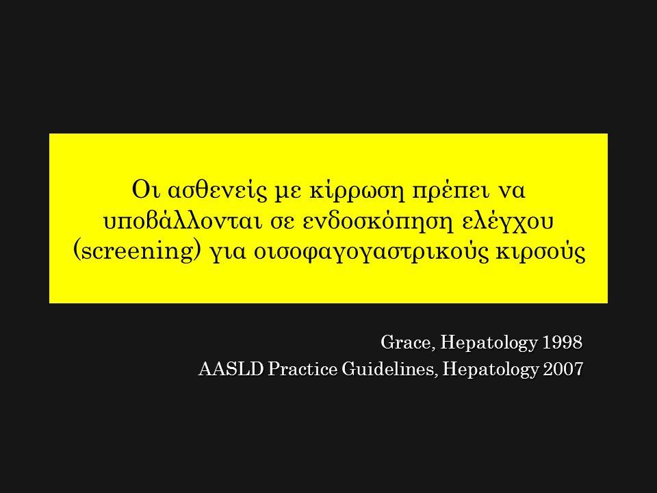 Οι ασθενείς με κίρρωση πρέπει να υποβάλλονται σε ενδοσκόπηση ελέγχου (screening) για οισοφαγογαστρικούς κιρσούς Grace, Hepatology 1998 Grace, Hepatolo