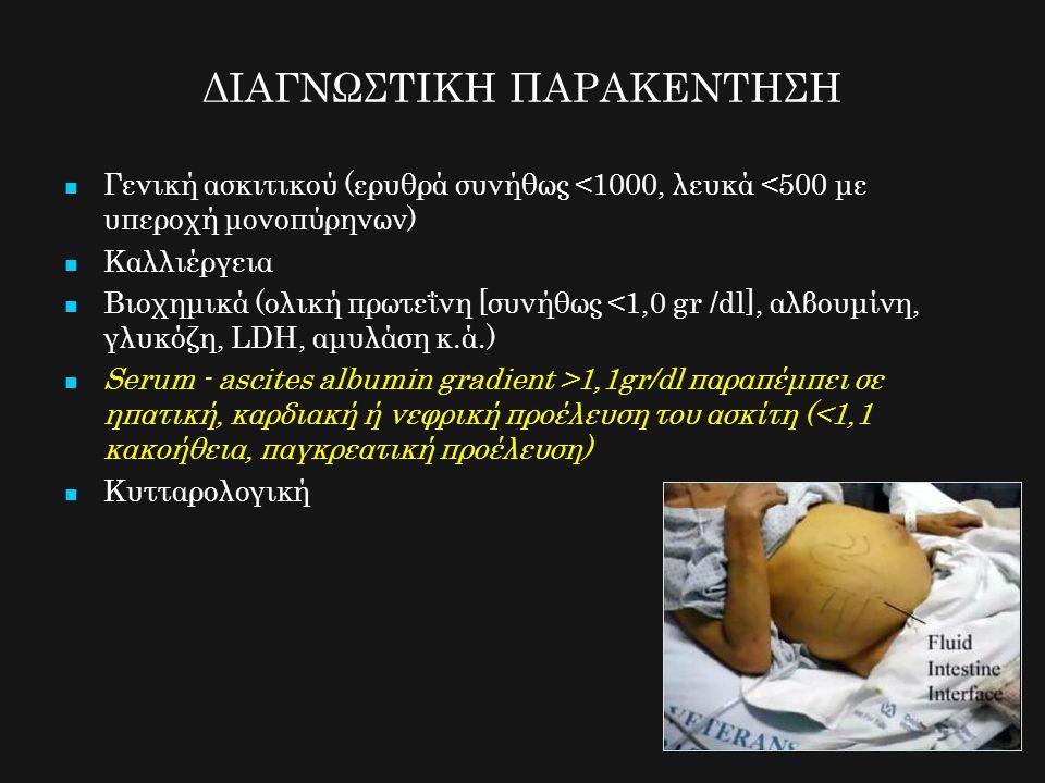 ΔΙΑΓΝΩΣΤΙΚΗ ΠΑΡΑΚΕΝΤΗΣΗ Γενική ασκιτικού (ερυθρά συνήθως <1000, λευκά <500 με υπεροχή μονοπύρηνων) Καλλιέργεια Βιοχημικά (ολική πρωτεΐνη [συνήθως <1,0