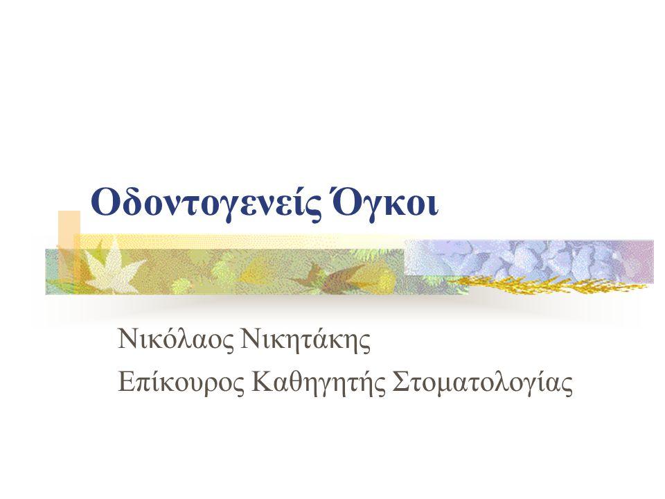 Οδοντογενείς Όγκοι Νικόλαος Νικητάκης Επίκουρος Καθηγητής Στοματολογίας