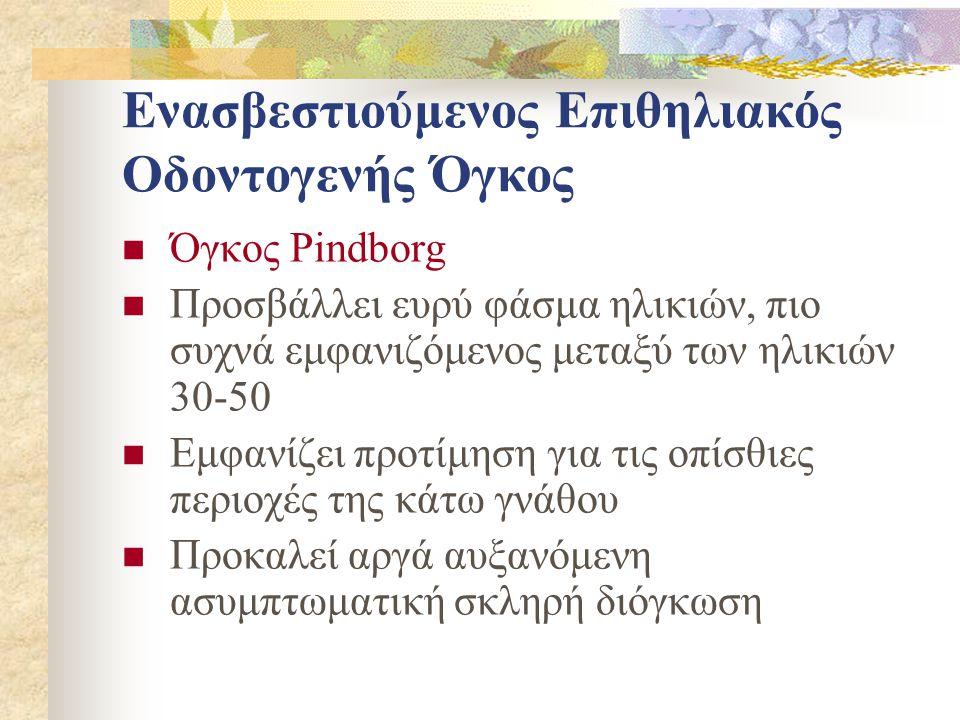 Ενασβεστιούμενος Επιθηλιακός Οδοντογενής Όγκος Όγκος Pindborg Προσβάλλει ευρύ φάσμα ηλικιών, πιο συχνά εμφανιζόμενος μεταξύ των ηλικιών 30-50 Εμφανίζε