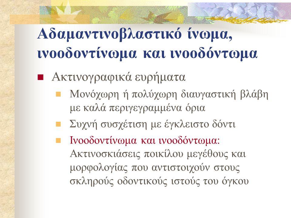 Αδαμαντινοβλαστικό ίνωμα, ινοοδοντίνωμα και ινοοδόντωμα Ακτινογραφικά ευρήματα Μονόχωρη ή πολύχωρη διαυγαστική βλάβη με καλά περιγεγραμμένα όρια Συχνή συσχέτιση με έγκλειστο δόντι Ινοοδοντίνωμα και ινοοδόντωμα: Ακτινοσκιάσεις ποικίλου μεγέθους και μορφολογίας που αντιστοιχούν στους σκληρούς οδοντικούς ιστούς του όγκου