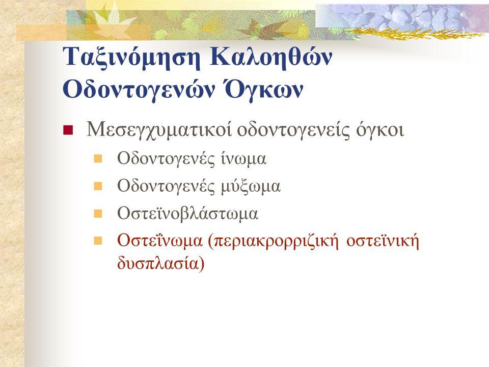 Ταξινόμηση Καλοηθών Οδοντογενών Όγκων Μεσεγχυματικοί οδοντογενείς όγκοι Οδοντογενές ίνωμα Οδοντογενές μύξωμα Οστεϊνοβλάστωμα Οστεΐνωμα (περιακρορριζική οστεϊνική δυσπλασία)