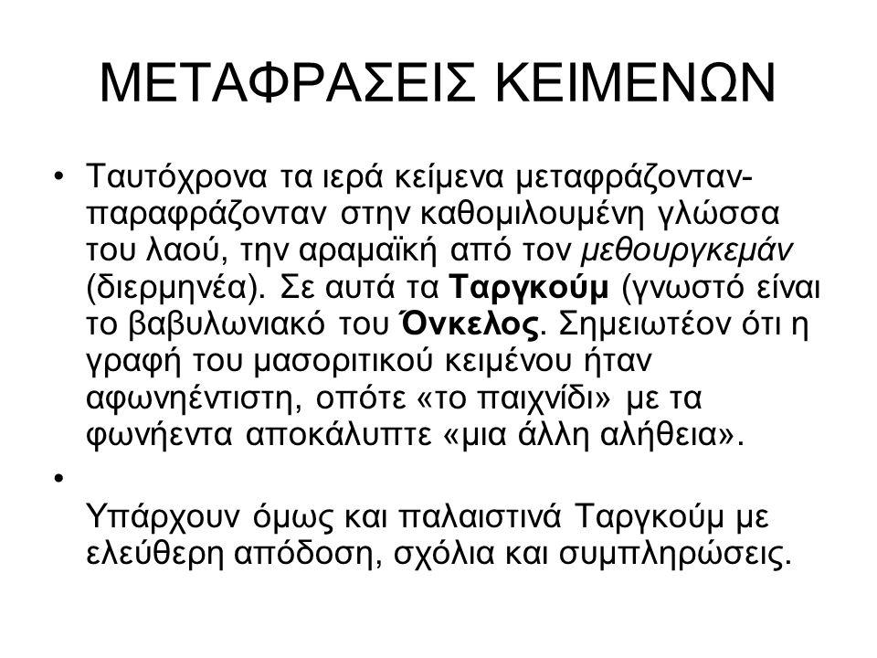 ΜΕΤΑΦΡΑΣΕΙΣ ΚΕΙΜΕΝΩΝ Ταυτόχρονα τα ιερά κείμενα μεταφράζονταν- παραφράζονταν στην καθομιλουμένη γλώσσα του λαού, την αραμαϊκή από τον μεθουργκεμάν (διερμηνέα).