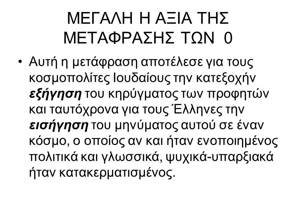 ΜΕΓΑΛΗ Η ΑΞΙΑ ΤΗΣ ΜΕΤΑΦΡΑΣΗΣ ΤΩΝ 0 Αυτή η μετάφραση αποτέλεσε για τους κοσμοπολίτες Ιουδαίους την κατεξοχήν εξήγηση του κηρύγματος των προφητών και ταυτόχρονα για τους Έλληνες την εισήγηση του μηνύματος αυτού σε έναν κόσμο, ο οποίος αν και ήταν ενοποιημένος πολιτικά και γλωσσικά, ψυχικά-υπαρξιακά ήταν κατακερματισμένος.