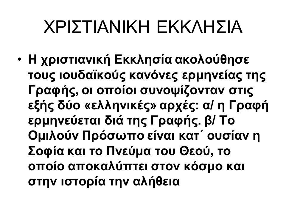 ΧΡΙΣΤΙΑΝΙΚΗ ΕΚΚΛΗΣΙΑ Η χριστιανική Εκκλησία ακολούθησε τους ιουδαϊκούς κανόνες ερμηνείας της Γραφής, οι οποίοι συνοψίζονταν στις εξής δύο «ελληνικές» αρχές: α/ η Γραφή ερμηνεύεται διά της Γραφής.
