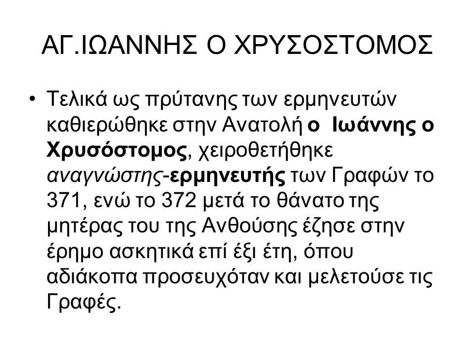 ΑΓ.ΙΩΑΝΝΗΣ Ο ΧΡΥΣΟΣΤΟΜΟΣ Τελικά ως πρύτανης των ερμηνευτών καθιερώθηκε στην Ανατολή ο Ιωάννης ο Χρυσόστομος, χειροθετήθηκε αναγνώστης-ερμηνευτής των Γραφών το 371, ενώ το 372 μετά το θάνατο της μητέρας του της Ανθούσης έζησε στην έρημο ασκητικά επί έξι έτη, όπου αδιάκοπα προσευχόταν και μελετούσε τις Γραφές.