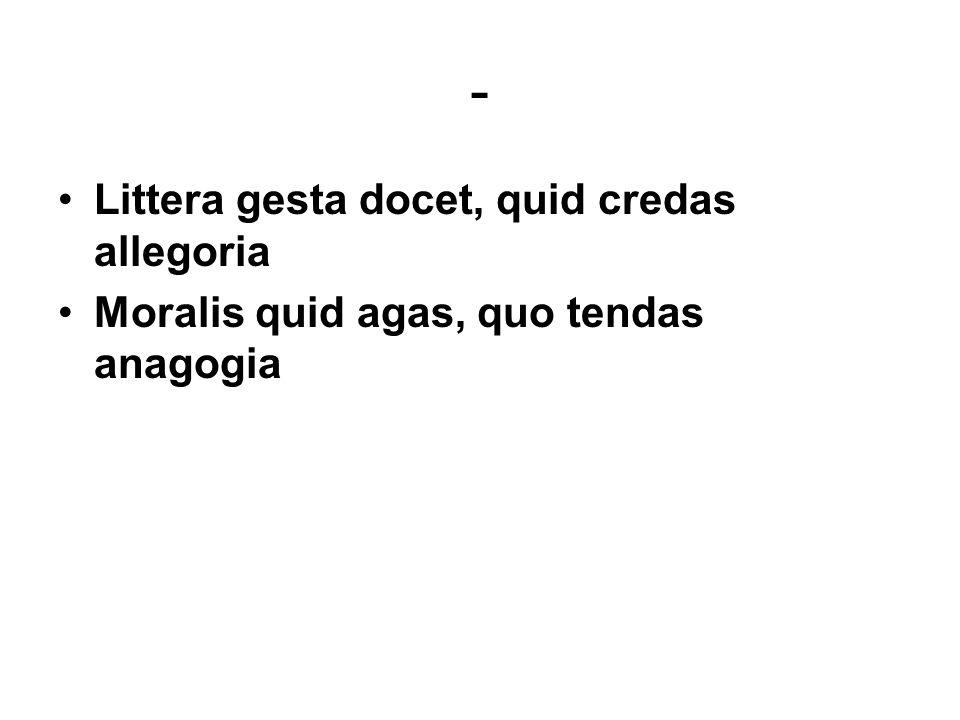 - Littera gesta docet, quid credas allegoria Moralis quid agas, quo tendas anagogia