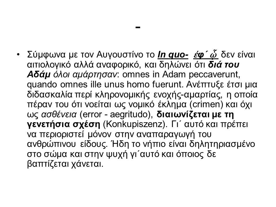 - Σύμφωνα με τον Αυγουστίνο το In quo- ἐ φ΄ ᾧ δεν είναι αιτιολογικό αλλά αναφορικό, και δηλώνει ότι διά του Αδάμ όλοι αμάρτησαν: omnes in Adam peccaverunt, quando omnes ille unus homo fuerunt.
