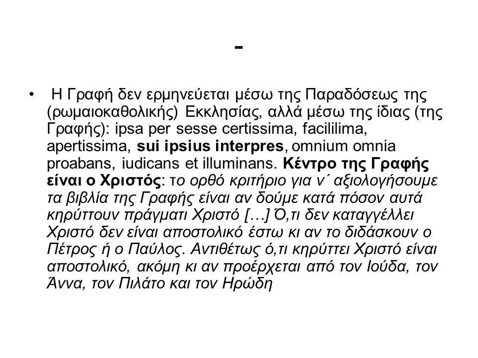 - Η Γραφή δεν ερμηνεύεται μέσω της Παραδόσεως της (ρωμαιοκαθολικής) Εκκλησίας, αλλά μέσω της ίδιας (της Γραφής): ipsa per sesse certissima, facililima, apertissima, sui ipsius interpres, omnium omnia proabans, iudicans et illuminans.