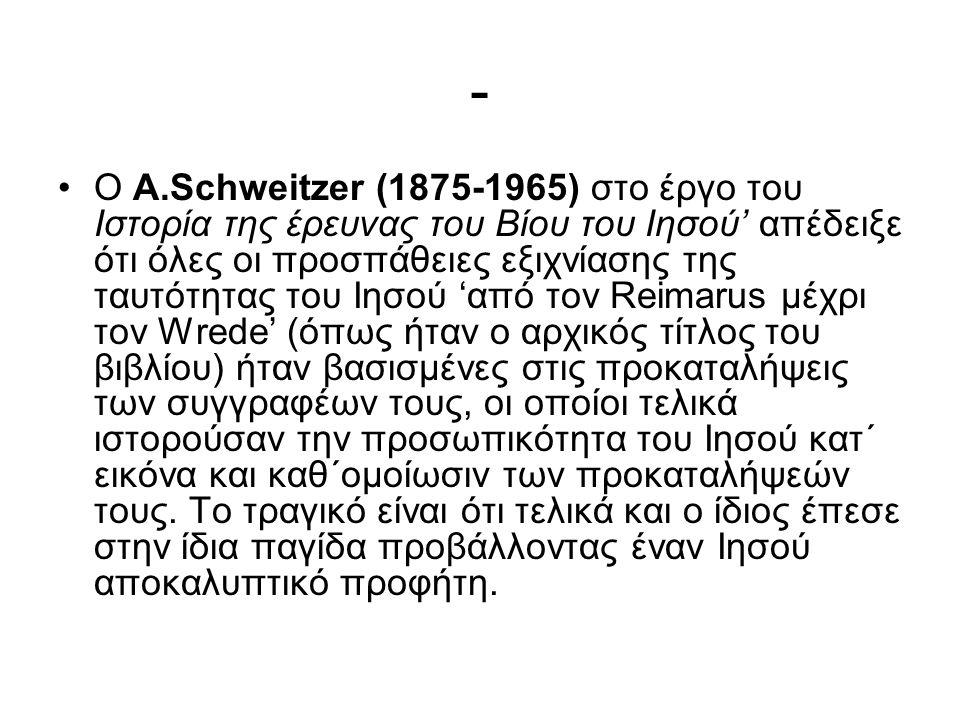 - Ο Α.Schweitzer (1875-1965) στο έργο του Ιστορία της έρευνας του Βίου του Ιησού' απέδειξε ότι όλες οι προσπάθειες εξιχνίασης της ταυτότητας του Ιησού 'από τον Reimarus μέχρι τον Wrede' (όπως ήταν ο αρχικός τίτλος του βιβλίου) ήταν βασισμένες στις προκαταλήψεις των συγγραφέων τους, οι οποίοι τελικά ιστορούσαν την προσωπικότητα του Ιησού κατ΄ εικόνα και καθ΄ομοίωσιν των προκαταλήψεών τους.