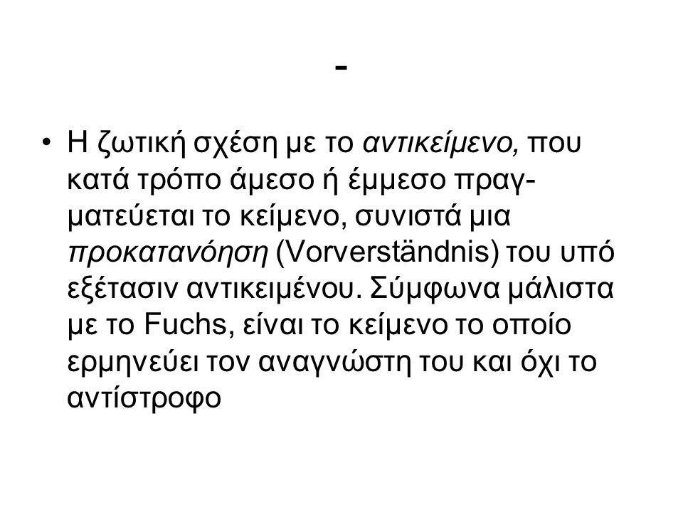 - Η ζωτική σχέση με το αντικείμενο, που κατά τρόπο άμεσο ή έμμεσο πραγ ματεύεται το κείμενο, συνιστά μια προκατανόηση (Vorverständnis) του υπό εξέτασιν αντικειμένου.