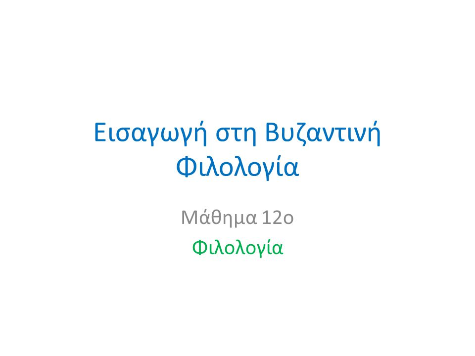 Εισαγωγή στη Βυζαντινή Φιλολογία Μάθημα 12o Φιλολογία