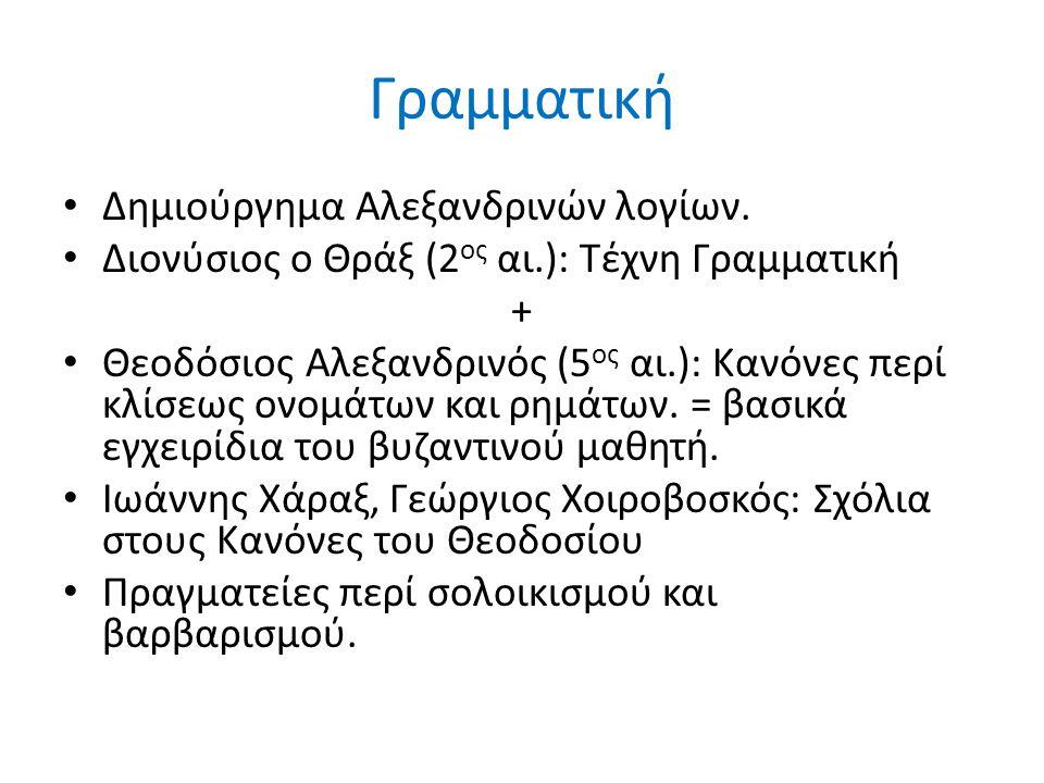 Γραμματική Δημιούργημα Αλεξανδρινών λογίων. Διονύσιος ο Θράξ (2 ος αι.): Τέχνη Γραμματική + Θεοδόσιος Αλεξανδρινός (5 ος αι.): Κανόνες περί κλίσεως ον