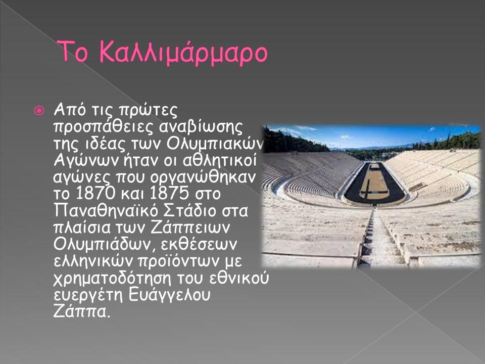  Από τις πρώτες προσπάθειες αναβίωσης της ιδέας των Ολυμπιακών Αγώνων ήταν οι αθλητικοί αγώνες που οργανώθηκαν το 1870 και 1875 στο Παναθηναϊκό Στάδιο στα πλαίσια των Ζάππειων Ολυμπιάδων, εκθέσεων ελληνικών προϊόντων με χρηματοδότηση του εθνικού ευεργέτη Ευάγγελου Ζάππα.