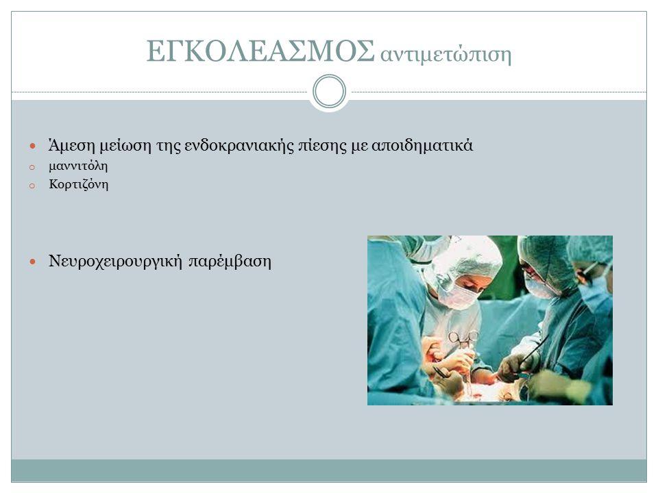 ΕΓΚΟΛΕΑΣΜΟΣ αντιμετώπιση Άμεση μείωση της ενδοκρανιακής πίεσης με αποιδηματικά o μαννιτόλη o Κορτιζόνη Νευροχειρουργική παρέμβαση