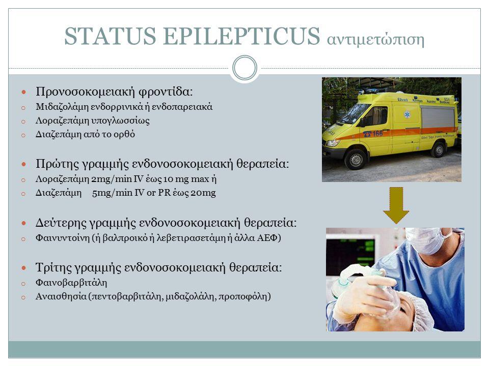 STATUS EPILEPTICUS αντιμετώπιση Προνοσοκομειακή φροντίδα: o Μιδαζολάμη ενδορρινικά ή ενδοπαρειακά o Λοραζεπάμη υπογλωσσίως o Διαζεπάμη από το ορθό Πρώτης γραμμής ενδονοσοκομειακή θεραπεία: o Λοραζεπάμη 2mg/min IV έως 10 mg max ή o Διαζεπάμη 5mg/min IV or PR έως 20mg Δεύτερης γραμμής ενδονοσοκομειακή θεραπεία: o Φαινυντοίνη (ή βαλπροικό ή λεβετιρασετάμη ή άλλα ΑΕΦ) Τρίτης γραμμής ενδονοσοκομειακή θεραπεία: o Φαινοβαρβιτάλη o Αναισθησία (πεντοβαρβιτάλη, μιδαζολάλη, προποφόλη)