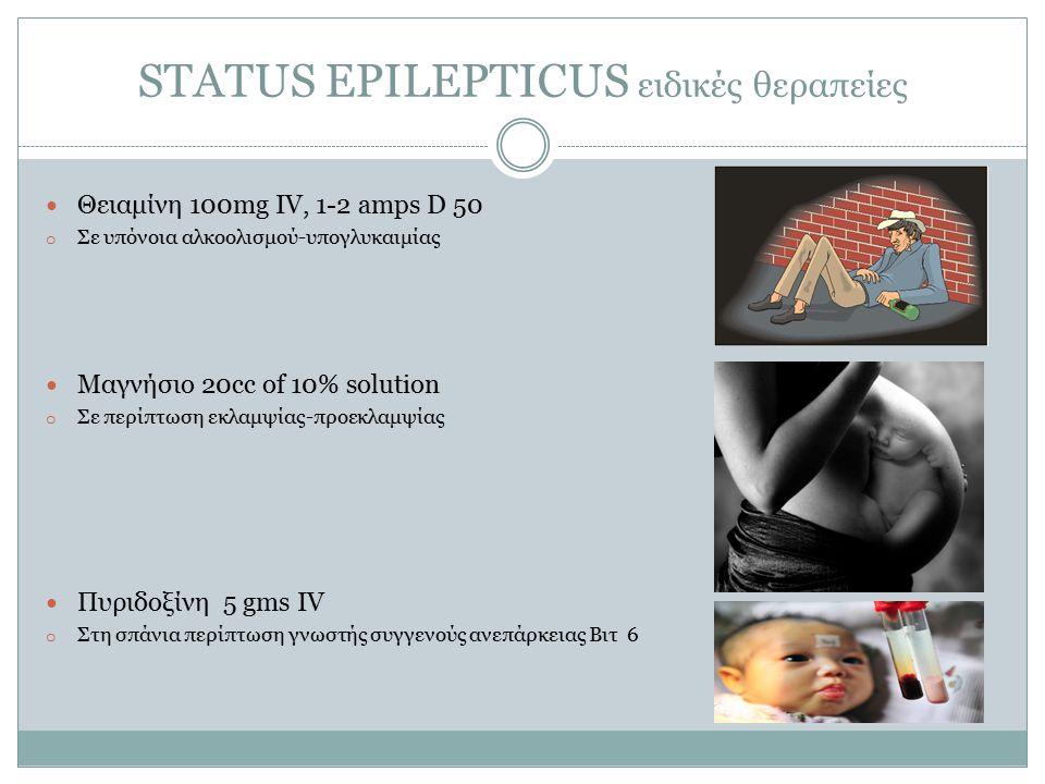 STATUS EPILEPTICUS ειδικές θεραπείες Θειαμίνη 100mg IV, 1-2 amps D 50 o Σε υπόνοια αλκοολισμού-υπογλυκαιμίας Μαγνήσιο 20cc of 10% solution o Σε περίπτωση εκλαμψίας-προεκλαμψίας Πυριδοξίνη 5 gms IV o Στη σπάνια περίπτωση γνωστής συγγενούς ανεπάρκειας Βιτ 6