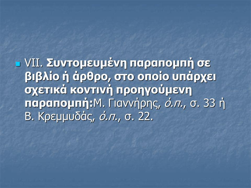 VII. Συντομευμένη παραπομπή σε βιβλίο ή άρθρο, στο οποίο υπάρχει σχετικά κοντινή προηγούμενη παραπομπή:Μ. Γιαννήρης, ό.π., σ. 33 ή Β. Κρεμμυδάς, ό.π.,