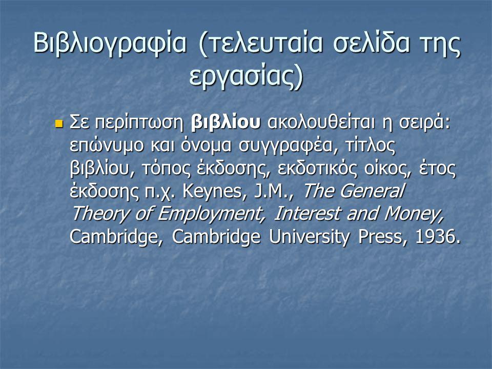 Βιβλιογραφία (τελευταία σελίδα της εργασίας) Σε περίπτωση βιβλίου ακολουθείται η σειρά: επώνυµο και όνοµα συγγραφέα, τίτλος βιβλίου, τόπος έκδοσης, εκδοτικός οίκος, έτος έκδοσης π.χ.